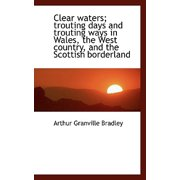 Clear Waters; Trouting Days and Trouting Ways in Wales, the West Country, and the Scottish Borderlan