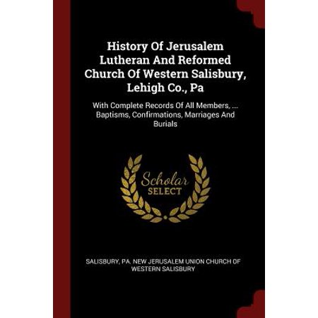 History of Jerusalem Lutheran and Reformed Church of Western Salisbury, Lehigh Co., Pa : With Complete Records of All Members, ... Baptisms, Confirmations, Marriages and -