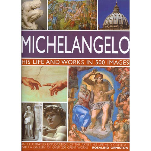 Michelangelo: His Life and Works in 500 Images, An Illustrated Exploration of the Artist, His Life and Context, with a Gallery of Over 200 Works