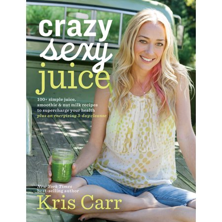 Crazy Sexy Juice : 100+ Simple Juice, Smoothie & Nut Milk Recipes to Supercharge Your