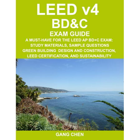 LEED v4 BD&C EXAM GUIDE: A Must-Have for the LEED AP BD+C Exam: Study Materials, Sample Questions, Green Building Design and Construction, LEED Certification, and Sustainability (Paperback)