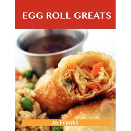 Egg Roll Greats : Delicious Egg Roll Recipes, the Top 49 Egg Roll