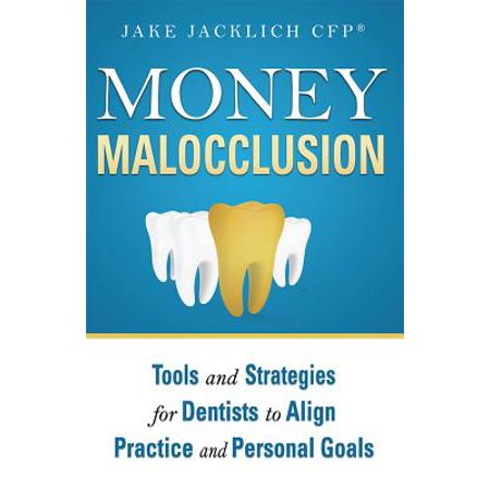 Money Malocclusion : Tools and Strategies for Dentists to Align Practice and Personal