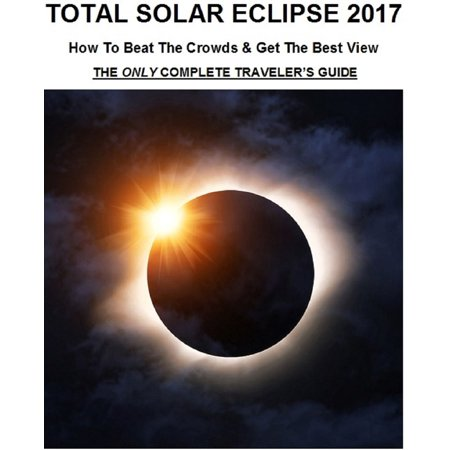Total Solar Eclipse 2017: How To Beat The Crowds & Get The Best View - The Only Complete Traveler's Guide -