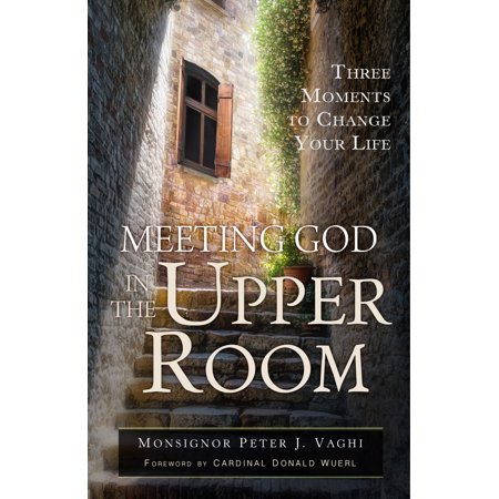 Meeting God in the Upper Room : Three Moments to Change Your