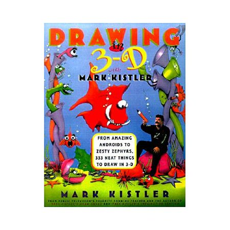 Drawing in 3-D With Mark Kistler: From Amazing Androids to Zesty Zephyrs, 333 Neat Things to Draw in 3-D by