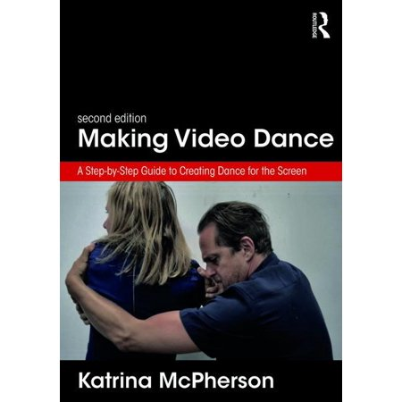 Making Video Dance : A Step-By-Step Guide to Creating Dance for the Screen (2nd Ed)