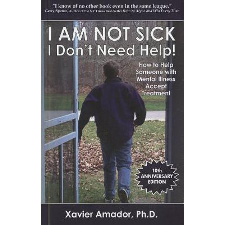 I Am Not Sick I Don't Need Help!: How to Help Someone with Mental Illness Accept