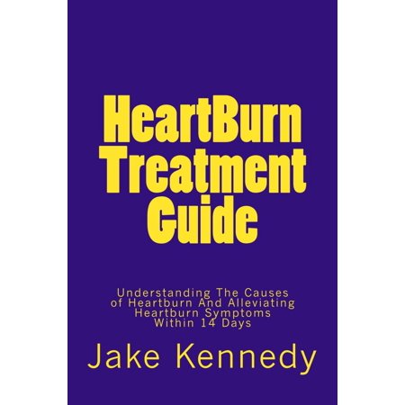 HeartBurn Treatment Guide: Understanding The Causes of Heartburn And Alleviating Heartburn Symptoms Within 14 Days -
