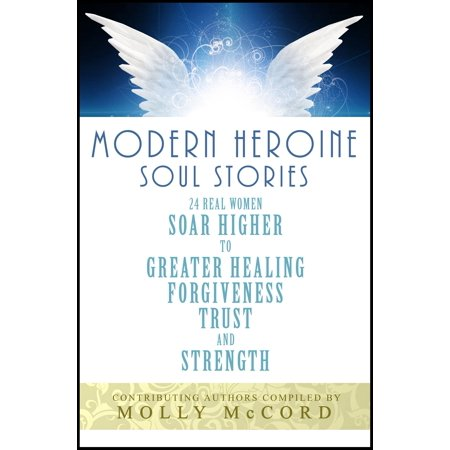 Modern Heroine Soul Stories: 24 Real Women Soar Higher to Greater Healing, Forgiveness, Trust and Strength -