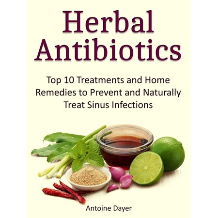Herbal Antibiotics: Top 10 Treatments and Home Remedies to Prevent and Naturally Treat Sinus Infections -