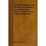 Machine Drawing and Design for Beginners: An Introductory Work for the Use of Technical Students