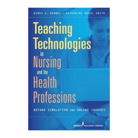 Teaching Technologies In Nursing And The Health Professions  Beyond Simulation And Online Courses