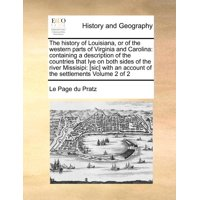 The History of Louisiana, or of the Western Parts of Virginia and Carolina : Containing a Description of the Countries That Lye on Both Sides of the River Missisipi: [Sic] with an Account of the Settlements Volume 2 of 2