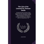 The Life of the Learned Sir Thomas Smith : Principal Secretary of State to King Edward the Sixth, and Queen Elizabeth. Wherein Are Discovered Many Singular Matters Relating to the State of Learning, the Reformation of Religion, and the Transactions of the