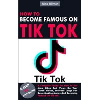 How to Become Famous on Tik Tok: A Complete Guide On How To Get More Likes And Views On Your Tiktok Videos, Increase Large Fan Base, Making Money And Becoming Famous On Tik Tok (Paperback)