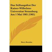 Das Stiftungsfest Der Kaiser-Wilhelms-Universitat Strassburg Am 1 Mai 1905 (1905)