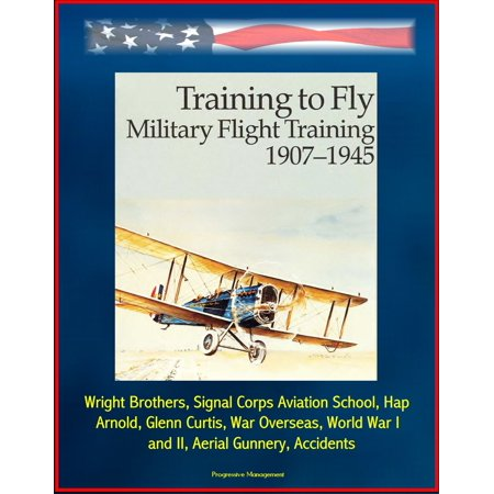 Training to Fly: Military Flight Training 1907 - 1945 - Wright Brothers, Signal Corps Aviation School, Hap Arnold, Glenn Curtis, War Overseas, World War I and II, Aerial Gunnery, Accidents -