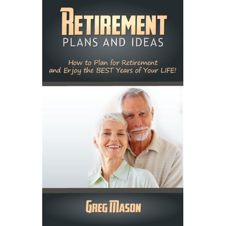 Retirement Plans and Ideas: How to Plan for Retirement and Enjoy the BEST Years of Your Life! - eBook ()