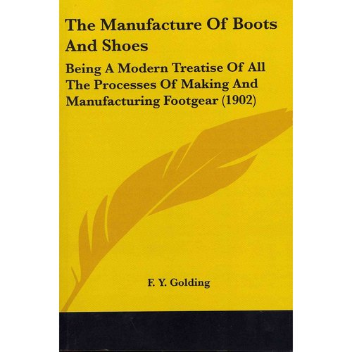 The Manufacture Of Boots And Shoes: Being a Modern Treatise of All the Processes of Making and Manufacturing Footgear