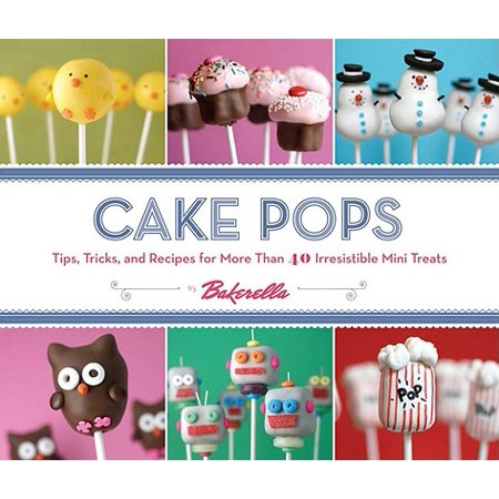 Cake Pops : Tips, Tricks, and Recipes for More Than 40 Irresistible Mini Treats