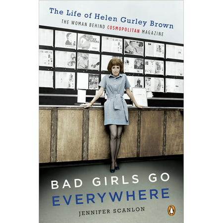 - Bad Girls Go Everywhere : The Life of Helen Gurley Brown, the Woman Behind Cosmopolitan Magazine