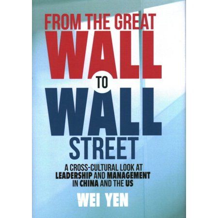 From the Great Wall to Wall Street : A Cross-Cultural Look at Leadership and Management in China and the (Cultural Differences Between Us And China Business)