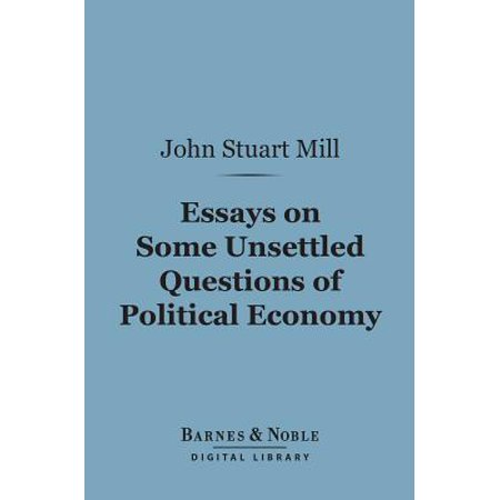 Essays on Some Unsettled Questions of Political Economy (Barnes & Noble Digital Library) - (Essays On Some Unsettled Questions Of Political Economy)