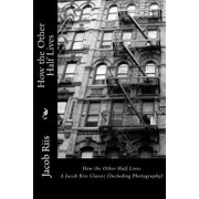 How the Other Half Lives : A Jacob Riis Classic (Including Photography)