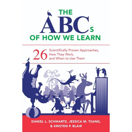 The ABCs of How We Learn : 26 Scientifically Proven Approaches, How They Work, and When to Use