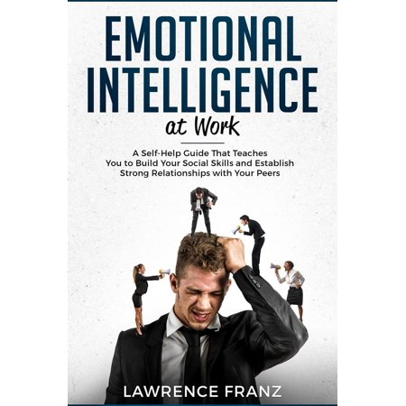 Emotional Intelligence at Work: A Self-Help Guide That Teaches You to Build Your Social Skills and Establish Strong Relationships with Your Peers - (Counselling Skills And Social Work A Relationship)