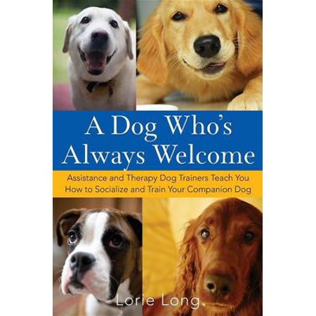 A Dog Who's Always Welcome : Assistance and Therapy Dog Trainers Teach You How to Socialize and Train Your Companion