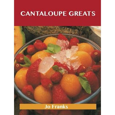 Cantaloupe Greats: Delicious Cantaloupe Recipes, The Top 77 Cantaloupe Recipes - eBook