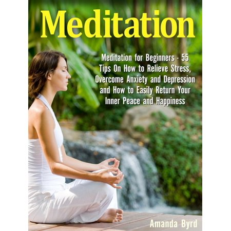 Meditation: Meditation for Beginners - 55 Tips On How to Relieve Stress, Overcome Anxiety and Depression and How to Easily Return Your Inner Peace and Happiness -