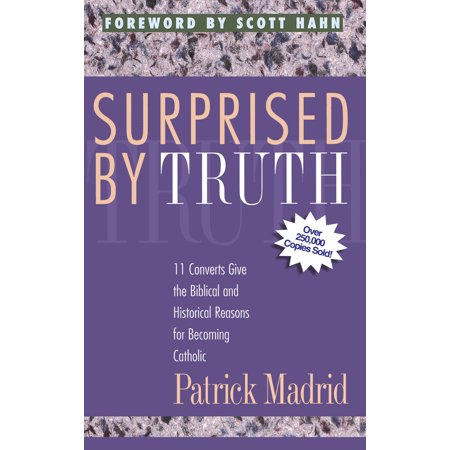Surprised By Truth : 11 Converts Give the Biblical and Historical Reasons for Becoming (10 Biblical Truths To Overcome Sinful Anger)