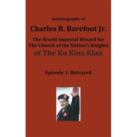 Autobiography of Charles R. Barefoot Jr. the World Imperial Wizard for the Church of the Nation's Knights of the Ku Klux Klan : Episode 1: Betrayed