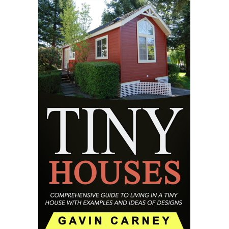 Tiny Houses: A Comprehensive Guide to Living in a Tiny House with Examples and Ideas of Designs -