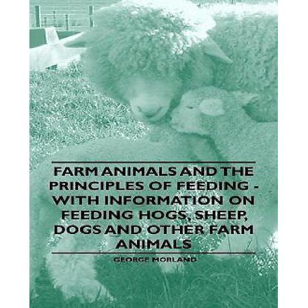 Farm Animals and the Principles of Feeding - With Information on Feeding Hogs, Sheep, Dogs and Other Farm Animals