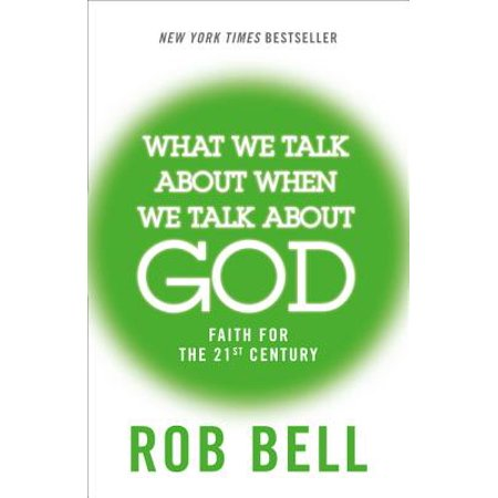 What We Talk about When We Talk about God : Faith for the Twenty-First
