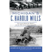 Michigan's C. Harold Wills : The Genius Behind the Model T and the Wills Sainte Claire Automobile