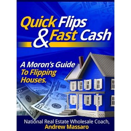 Quick Flips and Fast Cash: A Moron's Guide To Flipping Houses, Bank-Owned Property and Everything Real Estate Investing -
