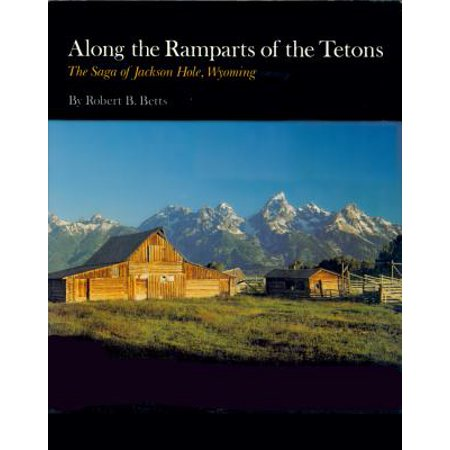 Along the Ramparts of the Tetons : The Saga of Jackson Hole, Wyoming