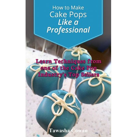Male Pop - How to Make Cake Pops Like a Professional: Learn From one of the Cake Pop Industry's Top Sellers - eBook