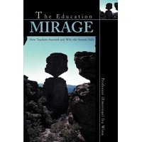 The Education Mirage : How Teachers Succeed and Why the System Fails