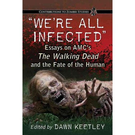 Were All Infected  Essays On Amcs The Walking Dead And The Fate Of The Human