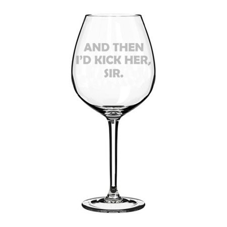 Wine Glass Goblet And Then I'd Kick Her Sir (20 oz (Klick Glasses)