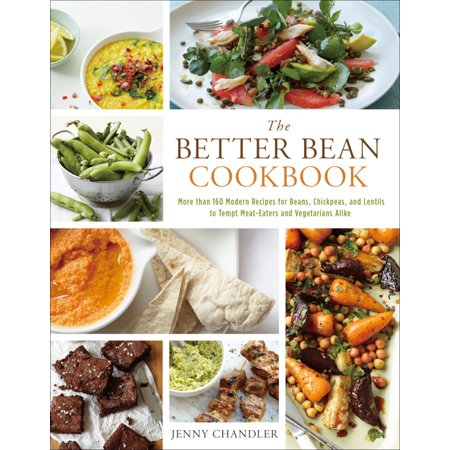 The Better Bean Cookbook : More Than 160 Modern Recipes for Beans, Chickpeas, and Lentils to Tempt Meat-Eaters and Vegetarians