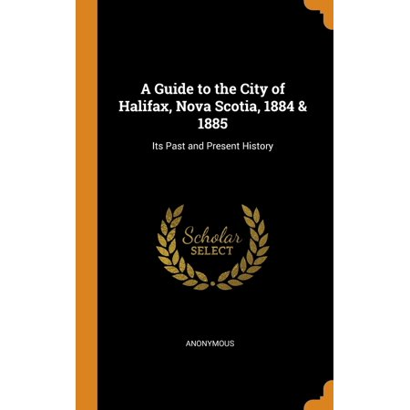 A Guide to the City of Halifax, Nova Scotia, 1884 & 1885 : Its Past and Present (Distance From Quebec City To Halifax Nova Scotia)