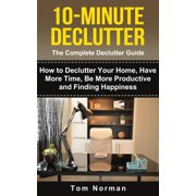 10-Minute Declutter: The Complete Declutter Guide: How To De-clutter Your Home, Have More Time, Be More Productive and Finding Happiness - eBook