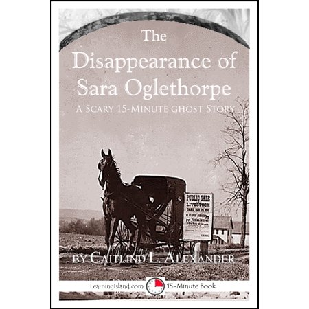 The Disappearance of Sara Oglethorpe: A Scary 15-Minute Ghost Story - eBook - Scary Ghosts